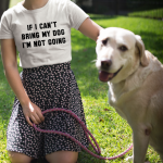 """""""If I Can't Bring My Dog"""" T-Shirt"""